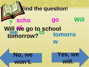 Find the question! Will we go to school tomorrow? Will we go to school tomorr