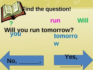 Find the question! Will you run tomorrow? Will you run tomorrow ? Yes, ______