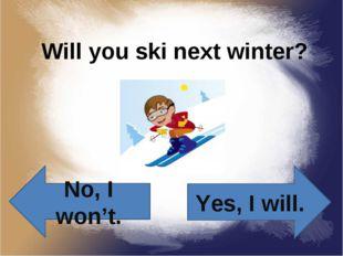 Will you ski next winter? Yes, I will. No, I won't.