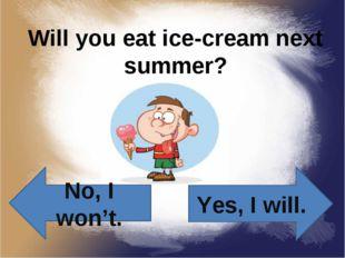 Will you eat ice-cream next summer? Yes, I will. No, I won't.
