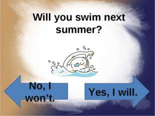 Will you swim next summer? Yes, I will. No, I won't.