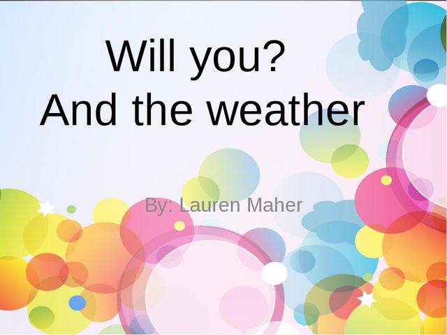 Will you? And the weather By: Lauren Maher