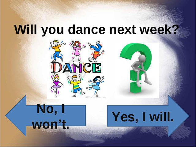 Will you dance next week? Yes, I will. No, I won't.