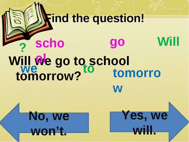 Find the question! Will we go to school tomorrow? Will we go to school tomorr...