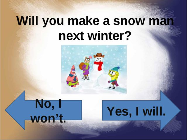 Will you make a snow man next winter? Yes, I will. No, I won't.