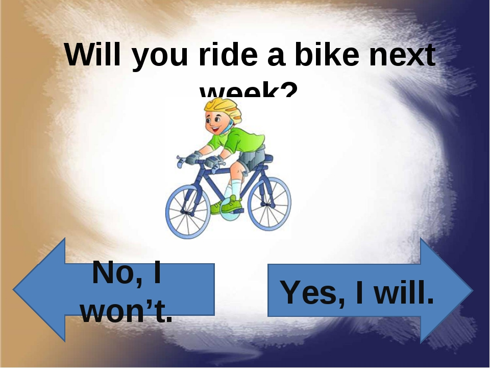 Will you ride a bike next week? Yes, I will. No, I won't.