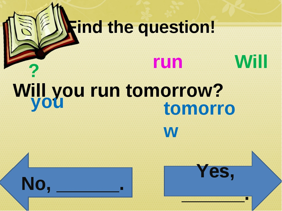 Find the question! Will you run tomorrow? Will you run tomorrow ? Yes, ______...