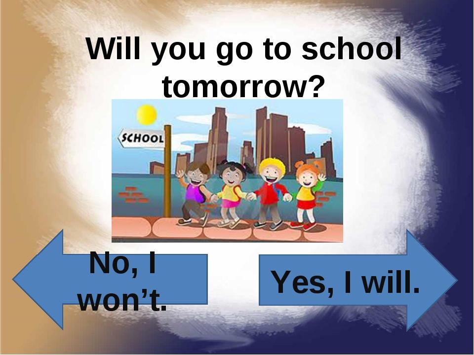 Will you go to school tomorrow? Yes, I will. No, I won't.