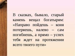 В сказках, бывало, старый камень вещал богатырям: «Направо пойдешь – коня пот