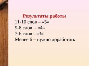 Результаты работы 11-10 слов – «5» 9-8 слов - «4» 7-6 слов - «3» Менее 6 – ну