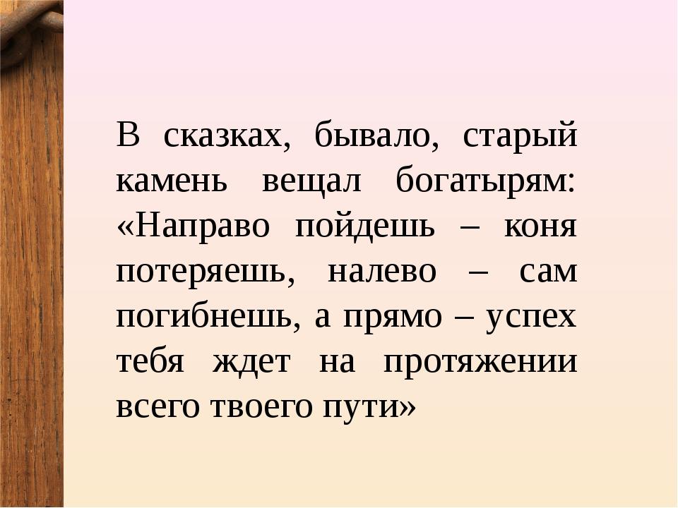 В сказках, бывало, старый камень вещал богатырям: «Направо пойдешь – коня пот...
