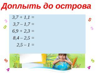 3 4 5 5 3 4 5 5 Доплыть до острова 3,7 + 1,1 =  3,7 – 1,7 =  6,9 + 2,3 =