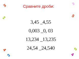 Сравните дроби: 3 4 5 2 5 3 5 4 3,45 _4,55 0,003 _0, 03 13,234 _13,235 24,54