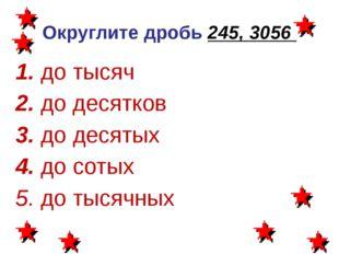 Округлите дробь 245, 3056 1. до тысяч 2. до десятков 3. до десятых 4. до соты