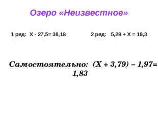 Озеро «Неизвестное» 1 ряд: X - 27,5= 38,18 2 ряд: 5,29 + X = 18,3 Самостоятел