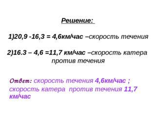 Решение: 1)20,9 -16,3 = 4,6км/час –скорость течения 2)16.3 – 4,6 =11,7 км/ча