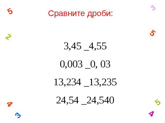Сравните дроби: 3 4 5 2 5 3 5 4 3,45 _4,55 0,003 _0, 03 13,234 _13,235 24,54...