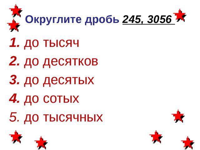 Округлите дробь 245, 3056 1. до тысяч 2. до десятков 3. до десятых 4. до соты...