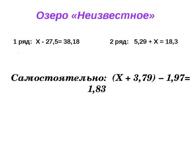 Озеро «Неизвестное» 1 ряд: X - 27,5= 38,18 2 ряд: 5,29 + X = 18,3 Самостоятел...
