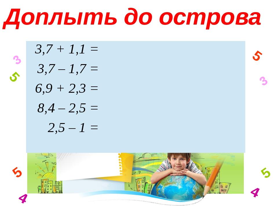 3 4 5 5 3 4 5 5 Доплыть до острова 3,7 + 1,1 =  3,7 – 1,7 =  6,9 + 2,3 = ...