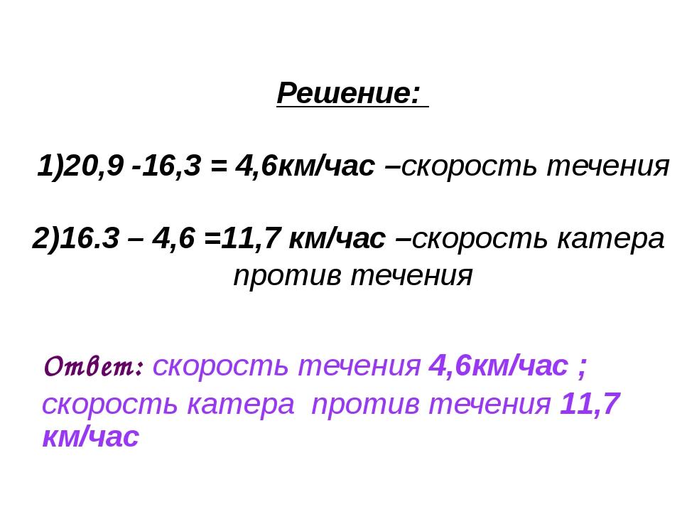 Решение: 1)20,9 -16,3 = 4,6км/час –скорость течения 2)16.3 – 4,6 =11,7 км/ча...