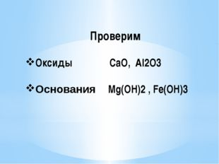 Проверим Оксиды CaO, Al2O3 Основания Mg(OH)2 , Fe(OH)3