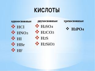 КИСЛОТЫ HCl HNO3 HI HBr HF H2SO4 H2CO3 H2S H2SiO3 H3PO4 одноосновные двухосно