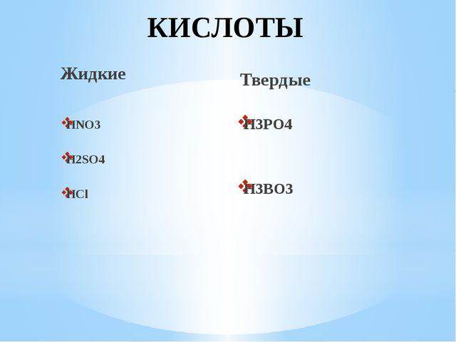 КИСЛОТЫ Жидкие HNO3 H2SO4 HCl Твердые H3PO4 H3BO3