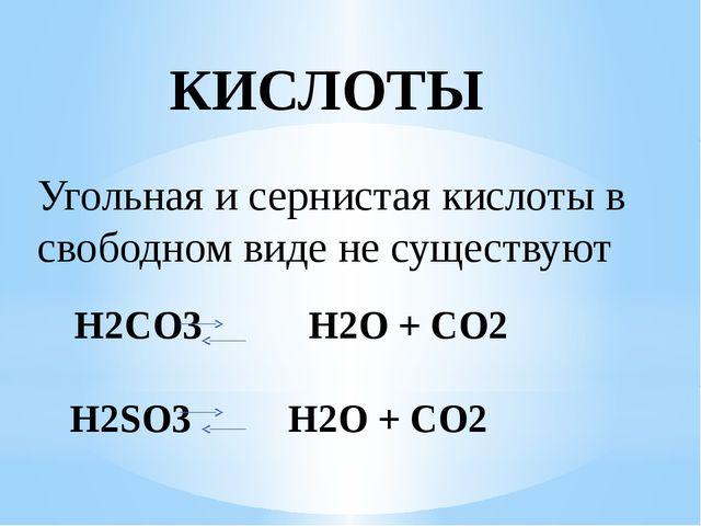 КИСЛОТЫ Угольная и сернистая кислоты в свободном виде не существуют H2CO3 H2O...