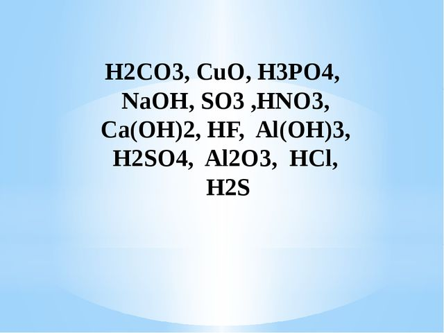 H2CO3, CuO, H3PO4, NaOH, SO3 ,HNO3, Ca(OH)2, HF, Al(OH)3, H2SO4, Al2O3, HCl,...