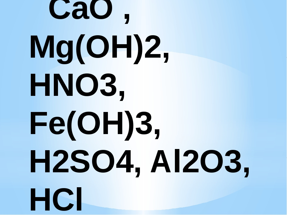 CaO , Mg(OH)2, HNO3, Fe(OH)3, H2SO4, Al2O3, HCl
