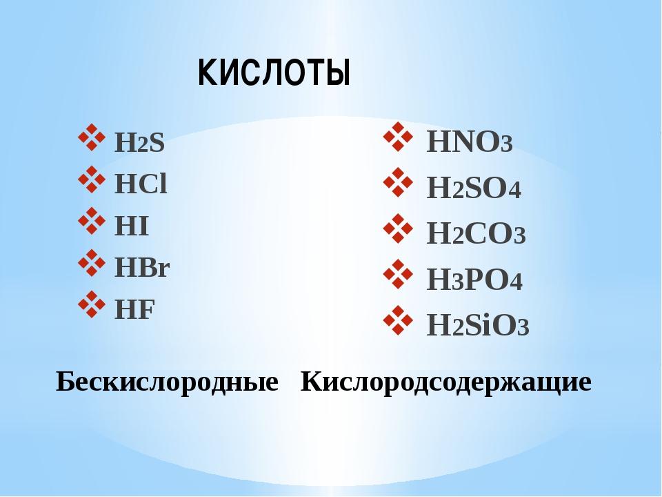 H2S HCl HI HBr HF HNO3 H2SO4 H2CO3 H3PO4 H2SiO3 Бескислородные Кислородсодер...