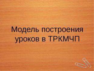 Модель построения уроков в ТРКМЧП
