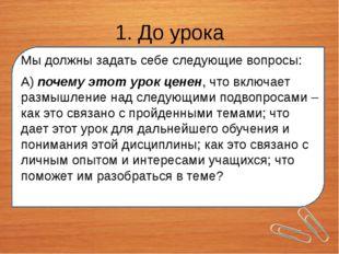 1. До урока Мы должны задать себе следующие вопросы: А) почему этот урок цен