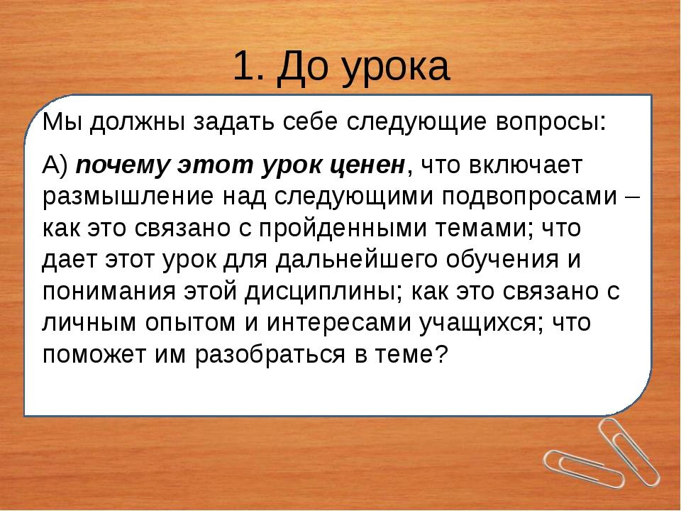 1. До урока Мы должны задать себе следующие вопросы: А) почему этот урок цен...
