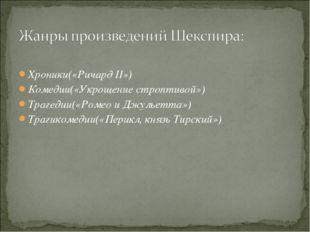 Хроники(«Ричард II») Комедии(«Укрощение строптивой») Трагедии(«Ромео и Джуль