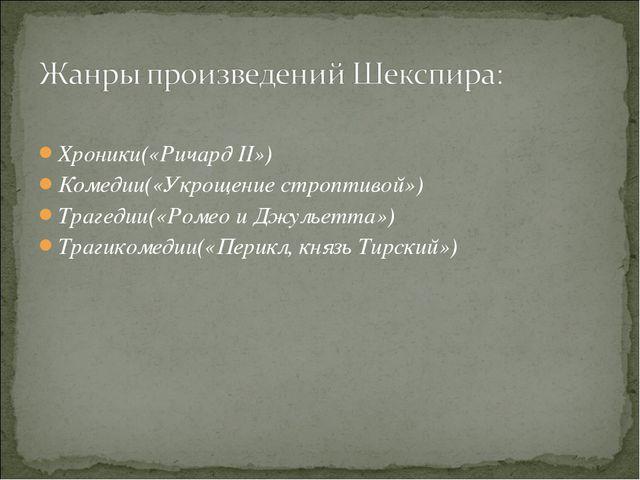 Хроники(«Ричард II») Комедии(«Укрощение строптивой») Трагедии(«Ромео и Джуль...