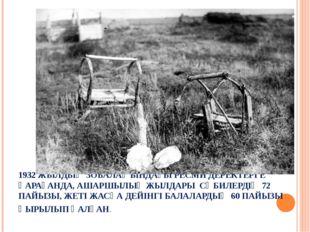 1932 ЖЫЛДЫҢ ЗОБАЛАҢЫНДАҒЫ РЕСМИ ДЕРЕКТЕРГЕ ҚАРАҒАНДА, АШАРШЫЛЫҚ ЖЫЛДАРЫ СӘБИЛ