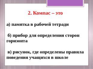 2. Компас – это а)памятка в рабочей тетради б) прибор для определения сторо