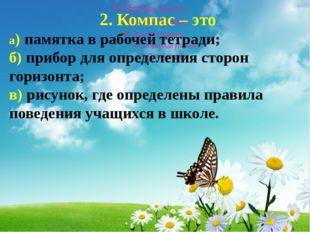 2. Компас – это а)памятка в рабочей тетради; б) прибор для определения стор