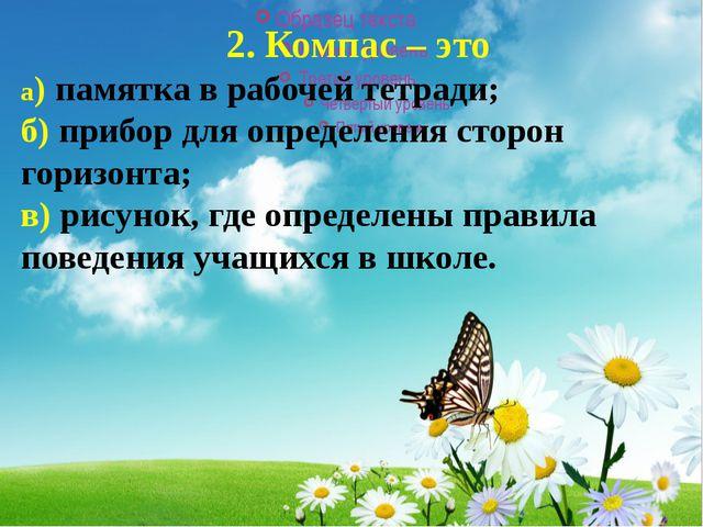 2. Компас – это а)памятка в рабочей тетради; б) прибор для определения стор...
