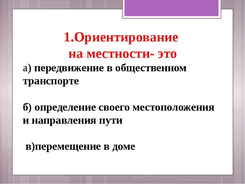 1.Ориентирование на местности- это а)передвижение в общественном транспорте...