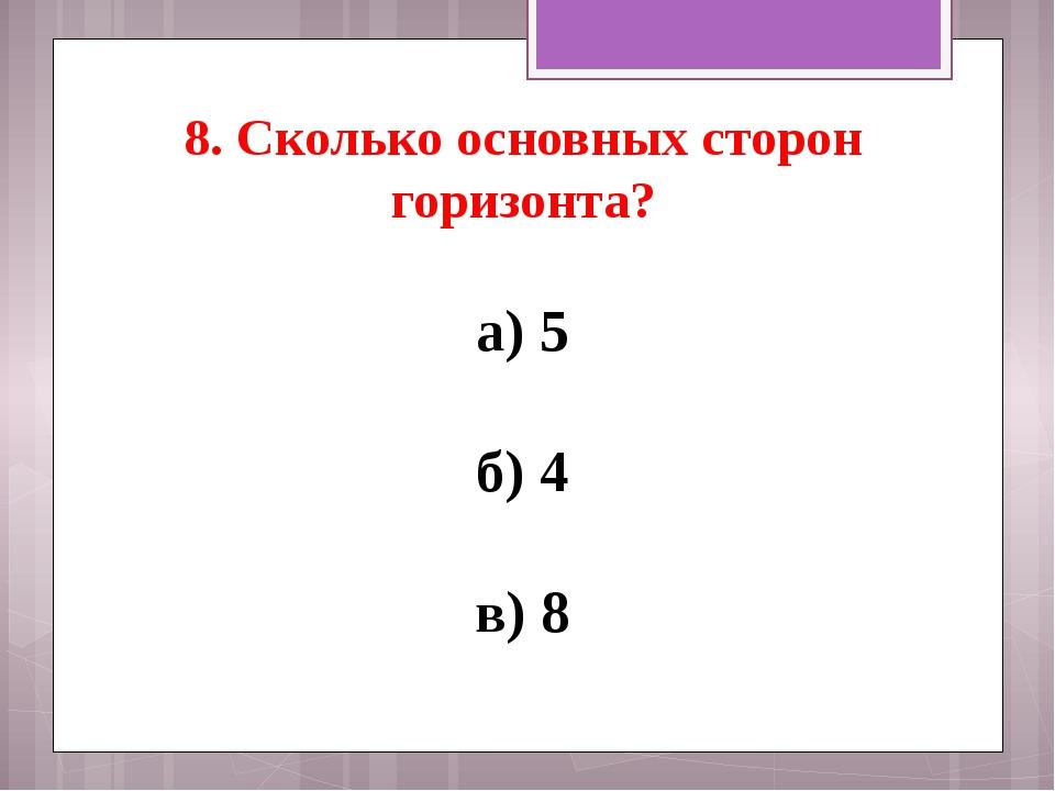 8. Сколько основных сторон горизонта? а) 5 б) 4 в) 8