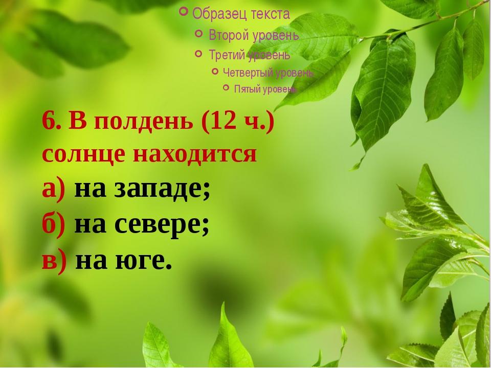 6. В полдень (12 ч.) солнце находится а) на западе; б) на севере; в) на юге.