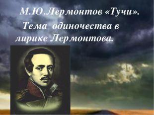 М.Ю.Лермонтов «Тучи». Тема одиночества в лирике Лермонтова.
