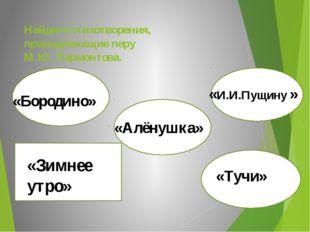 Найдите стихотворения, принадлежащие перу М.Ю. Лермонтова. «Бородино» «Бороди