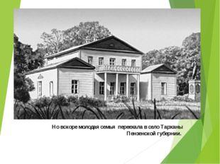 Но вскоре молодая семья переехала в село Тарханы Пензенской губернии.