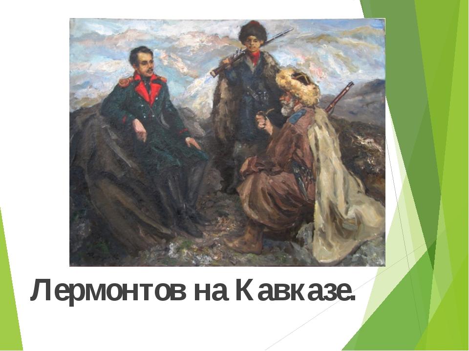 Лермонтов на Кавказе.