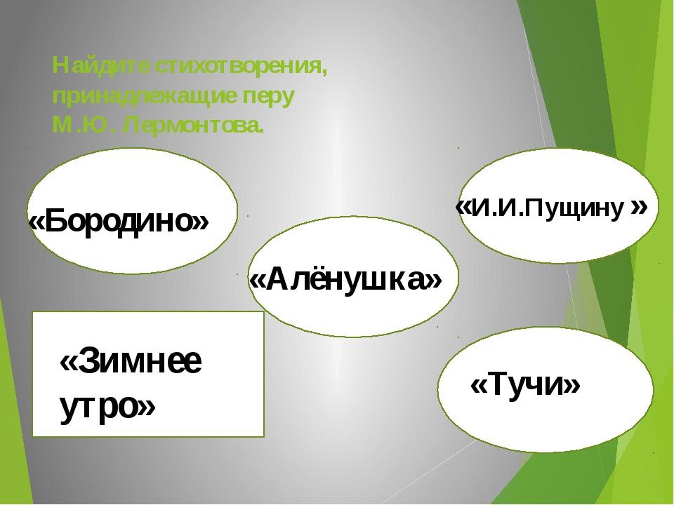 Найдите стихотворения, принадлежащие перу М.Ю. Лермонтова. «Бородино» «Бороди...
