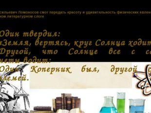 Михаил Васильевич Ломоносов смог передать красоту и удивительность физически